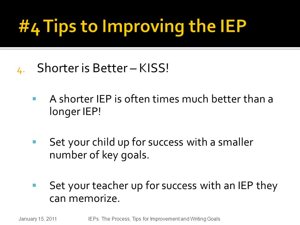 4. Shorter is Better – KISS.  A shorter IEP is often times much better than a longer IEP.