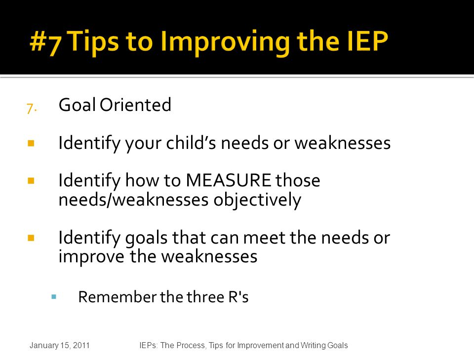 7. Goal Oriented  Identify your child's needs or weaknesses  Identify how to MEASURE those needs/weaknesses objectively  Identify goals that can me