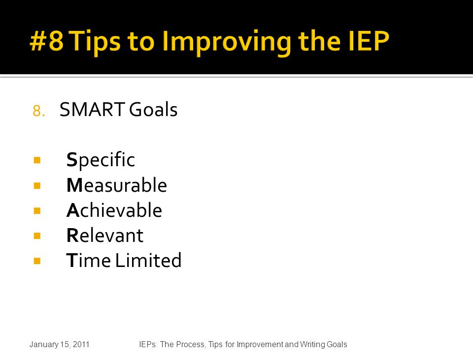 8. SMART Goals  Specific  Measurable  Achievable  Relevant  Time Limited January 15, 2011IEPs: The Process, Tips for Improvement and Writing Goal