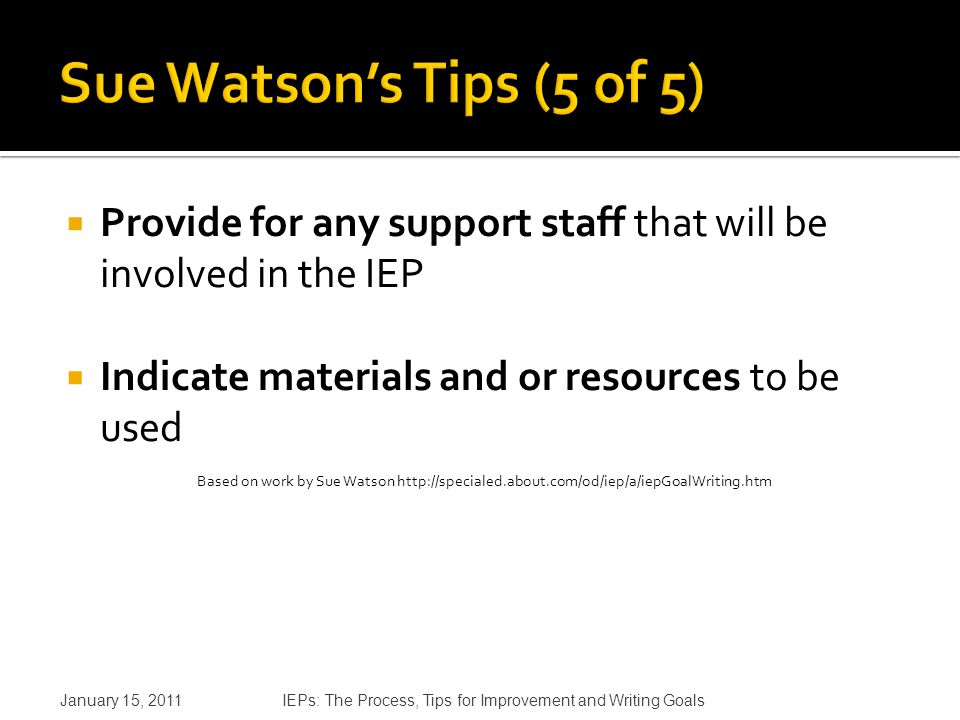  Provide for any support staff that will be involved in the IEP  Indicate materials and or resources to be used Based on work by Sue Watson http://specialed.about.com/od/iep/a/iepGoalWriting.htm January 15, 2011IEPs: The Process, Tips for Improvement and Writing Goals