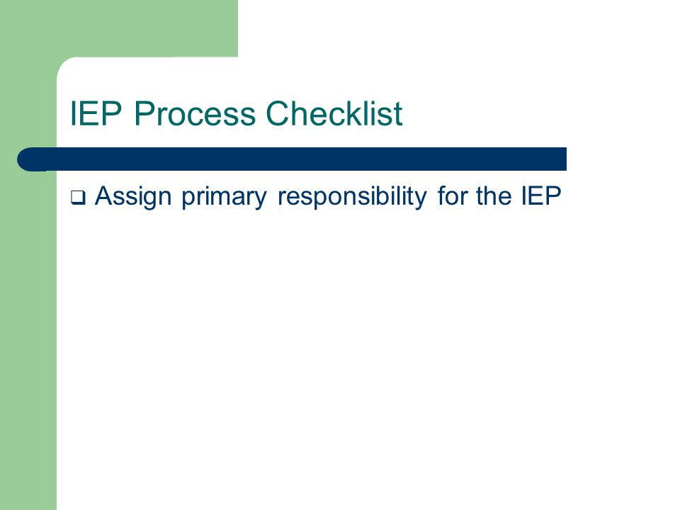 IEP Process Checklist  Assign primary responsibility for the IEP  Gather Information  Set the Direction  Develop the IEP  Implement the IEP  Review and Update the IEP