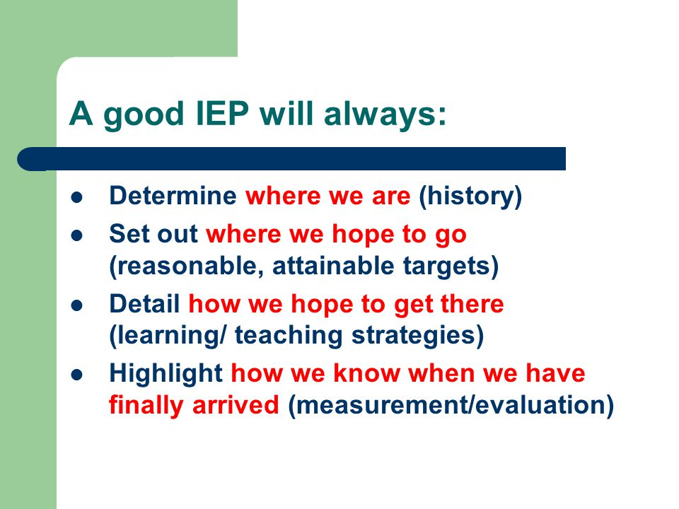 A good IEP will always: Determine where we are (history) Set out where we hope to go (reasonable, attainable targets) Detail how we hope to get there (learning/ teaching strategies) Highlight how we know when we have finally arrived (measurement/evaluation)