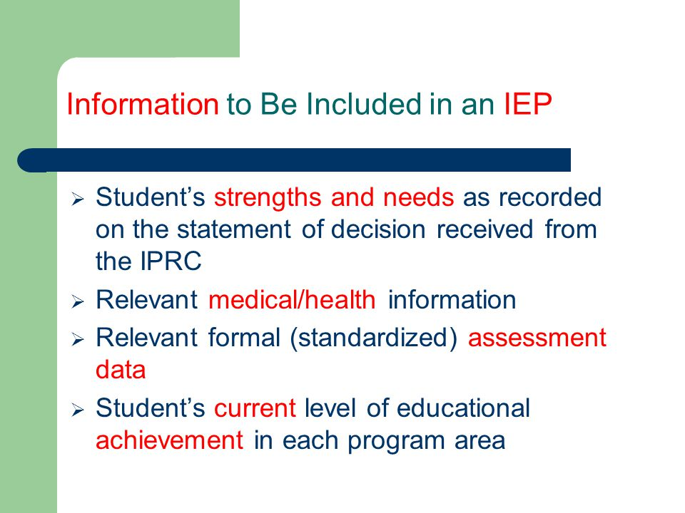 IEP Process Checklist Review and Update the IEP  Update the IEP periodically (at least once per reporting period)  Review and update the IEP at year-end and when the student transfers to another school  Store the IEP in the Ontario Student Record