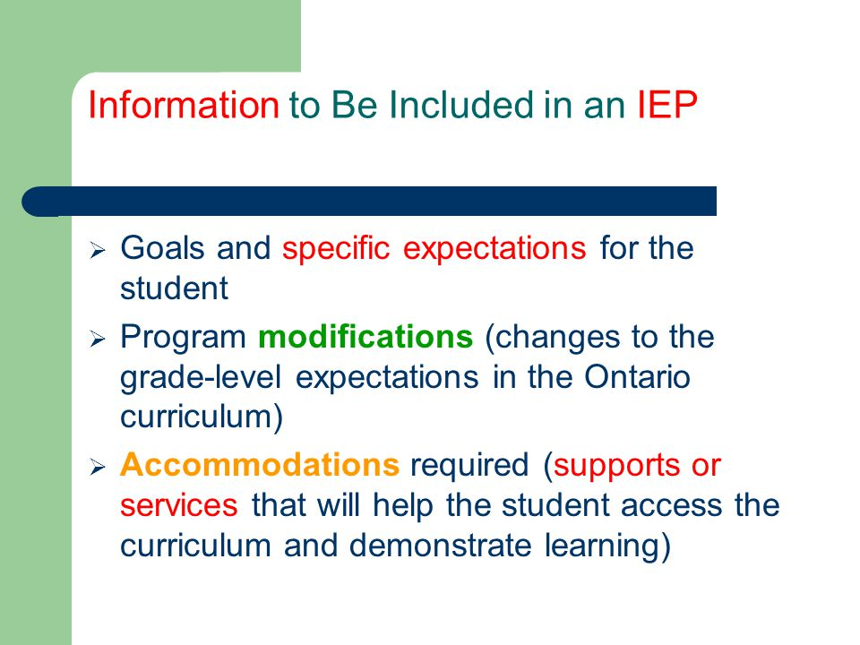 Information to Be Included in an IEP  Student's strengths and needs as recorded on the statement of decision received from the IPRC  Relevant medical/health information  Relevant formal (standardized) assessment data  Student's current level of educational achievement in each program area