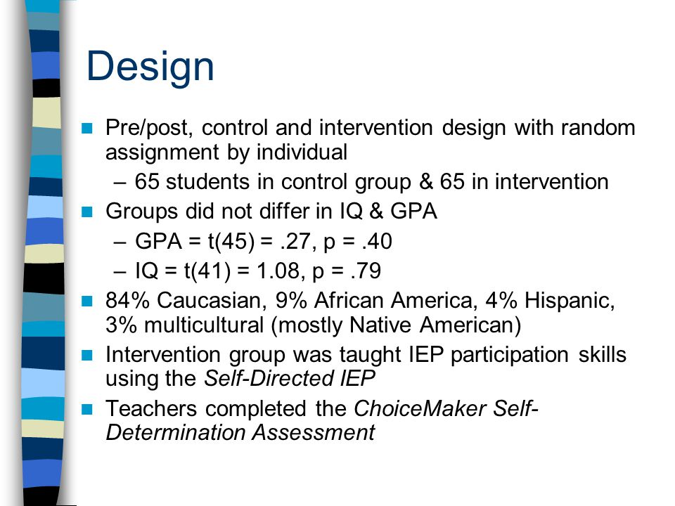 Design Pre/post, control and intervention design with random assignment by individual –65 students in control group & 65 in intervention Groups did not differ in IQ & GPA –GPA = t(45) =.27, p =.40 –IQ = t(41) = 1.08, p =.79 84% Caucasian, 9% African America, 4% Hispanic, 3% multicultural (mostly Native American) Intervention group was taught IEP participation skills using the Self-Directed IEP Teachers completed the ChoiceMaker Self- Determination Assessment