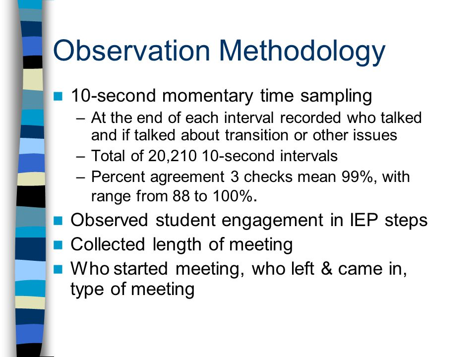 Observation Methodology 10-second momentary time sampling –At the end of each interval recorded who talked and if talked about transition or other issues –Total of 20,210 10-second intervals –Percent agreement 3 checks mean 99%, with range from 88 to 100%.