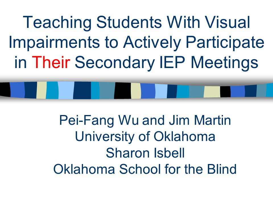 Teaching Students With Visual Impairments to Actively Participate in Their Secondary IEP Meetings Pei-Fang Wu and Jim Martin University of Oklahoma Sharon Isbell Oklahoma School for the Blind