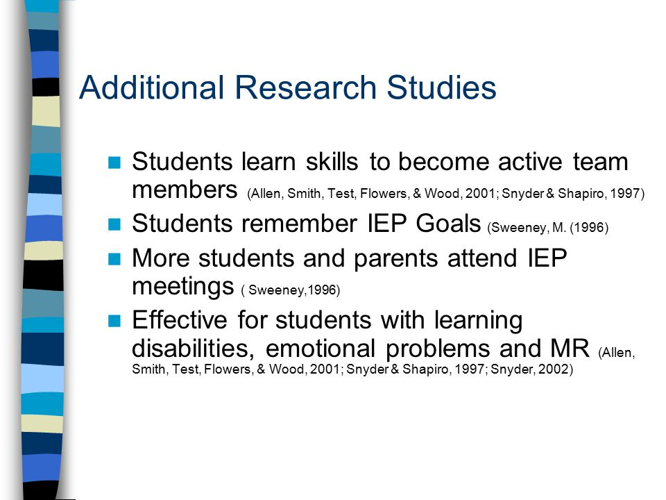 Additional Research Studies Students learn skills to become active team members (Allen, Smith, Test, Flowers, & Wood, 2001; Snyder & Shapiro, 1997) Students remember IEP Goals (Sweeney, M.