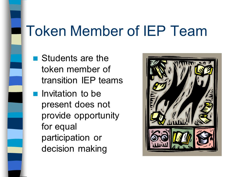 Token Member of IEP Team Students are the token member of transition IEP teams Invitation to be present does not provide opportunity for equal participation or decision making