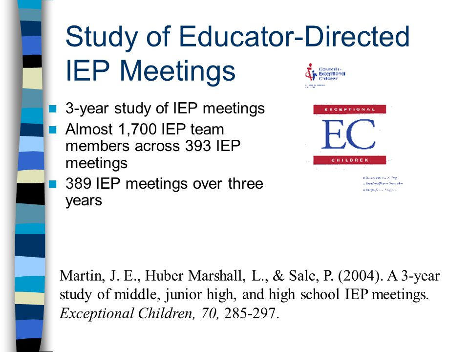 Study of Educator-Directed IEP Meetings 3-year study of IEP meetings Almost 1,700 IEP team members across 393 IEP meetings 389 IEP meetings over three years Martin, J.