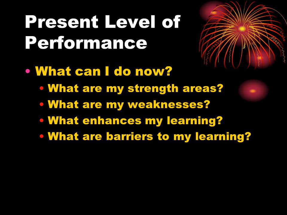 Present Level of Performance What can I do now. What are my strength areas.