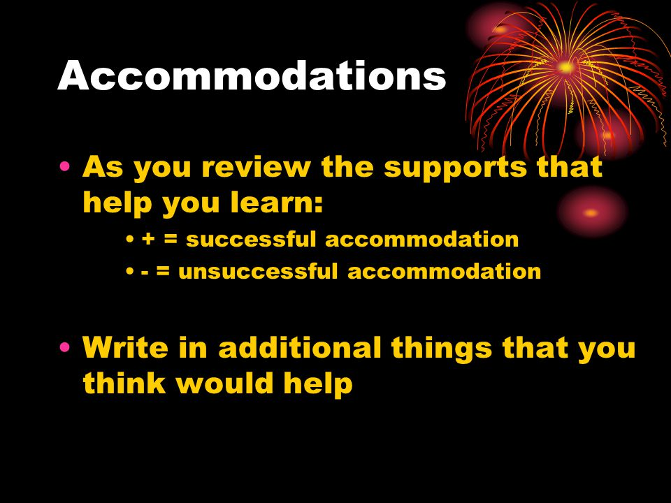Accommodations As you review the supports that help you learn: + = successful accommodation - = unsuccessful accommodation Write in additional things that you think would help