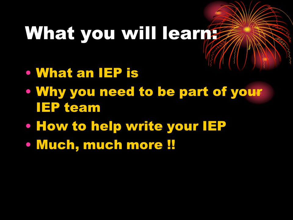What you will learn: What an IEP is Why you need to be part of your IEP team How to help write your IEP Much, much more !!