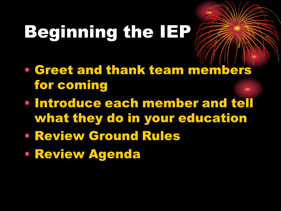 Beginning the IEP Greet and thank team members for coming Introduce each member and tell what they do in your education Review Ground Rules Review Agenda