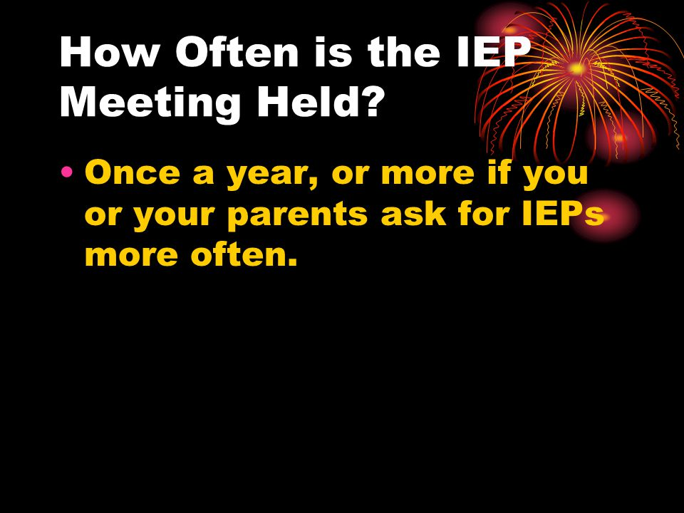 How Often is the IEP Meeting Held? Once a year, or more if you or your parents ask for IEPs more often.