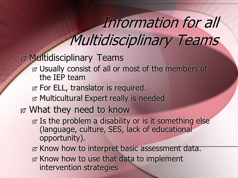 Information for all Multidisciplinary Teams  Multidisciplinary Teams  Usually consist of all or most of the members of the IEP team  For ELL, translator is required.
