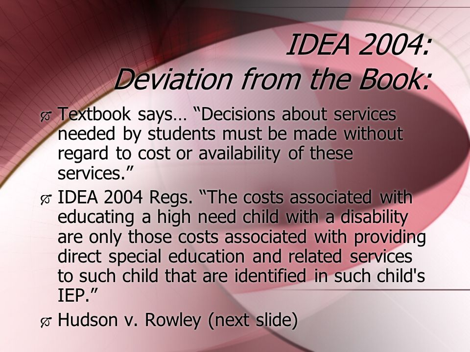 IDEA 2004: Deviation from the Book:  Textbook says… Decisions about services needed by students must be made without regard to cost or availability of these services.  IDEA 2004 Regs.