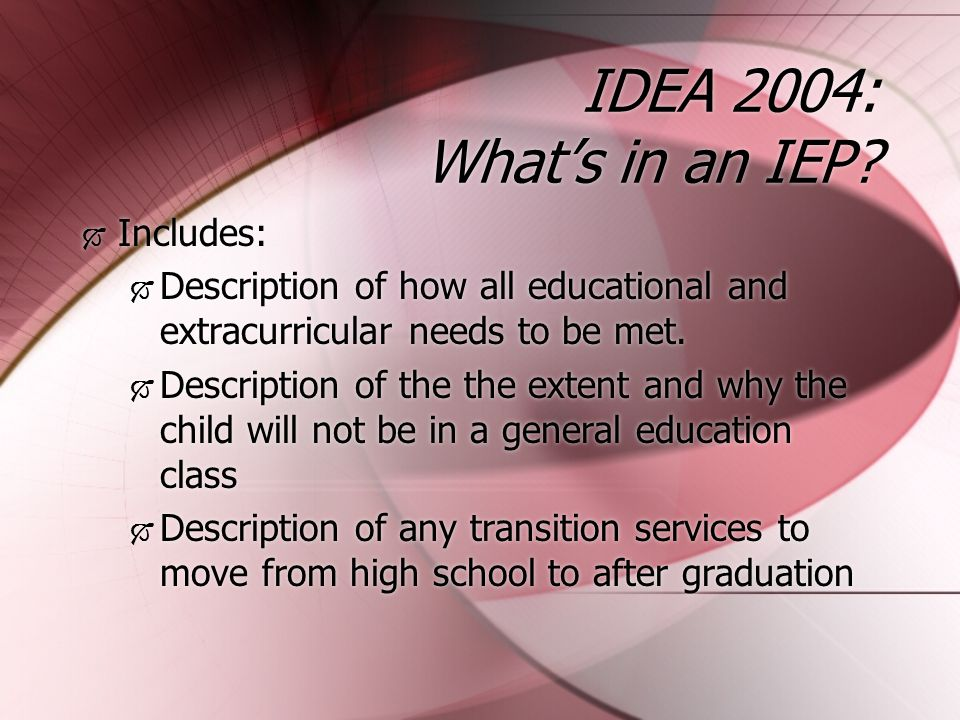 IDEA 2004: IEP Special Considerations  Strengths of the child  Concerns of the parents for enhancing the education of their child;  Results of the initial evaluation or most recent evaluation of the child  Academic, developmental, and functional needs.
