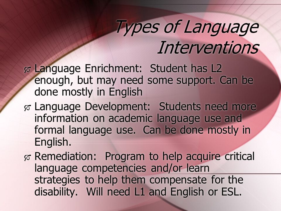 Types of Language Interventions  Language Enrichment: Student has L2 enough, but may need some support.