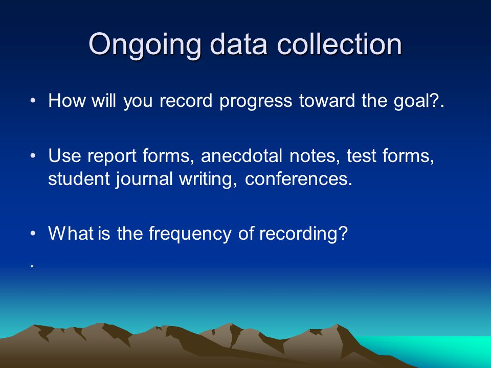 Ongoing data collection How will you record progress toward the goal .