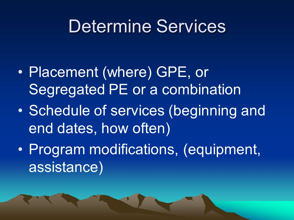 Determine Services Placement (where) GPE, or Segregated PE or a combination Schedule of services (beginning and end dates, how often) Program modifications, (equipment, assistance)