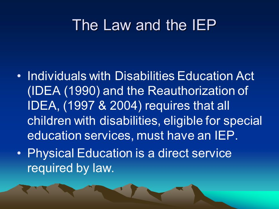 The Law and the IEP Individuals with Disabilities Education Act (IDEA (1990) and the Reauthorization of IDEA, (1997 & 2004) requires that all children with disabilities, eligible for special education services, must have an IEP.