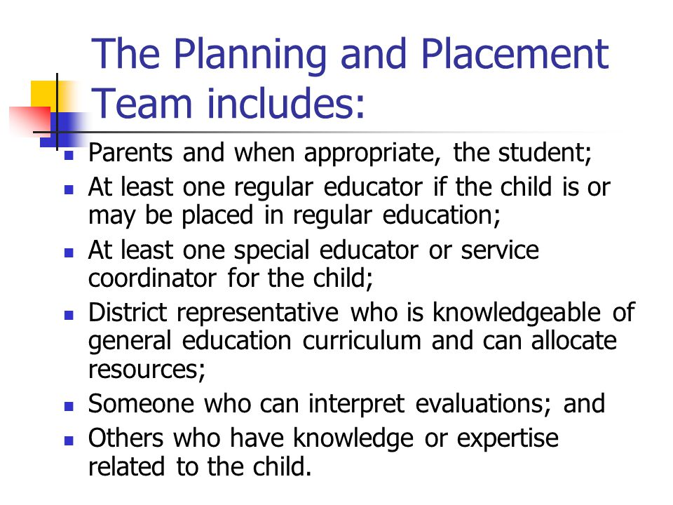 The Planning and Placement Team includes: Parents and when appropriate, the student; At least one regular educator if the child is or may be placed in