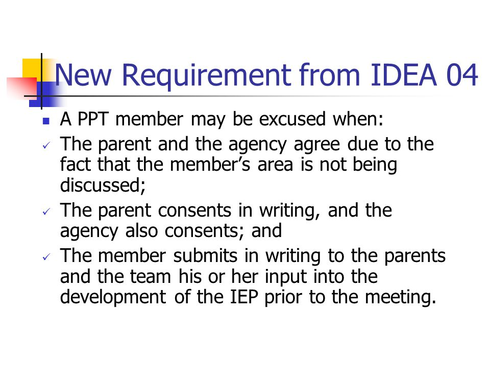 New Requirement from IDEA 04 A PPT member may be excused when: The parent and the agency agree due to the fact that the member's area is not being dis