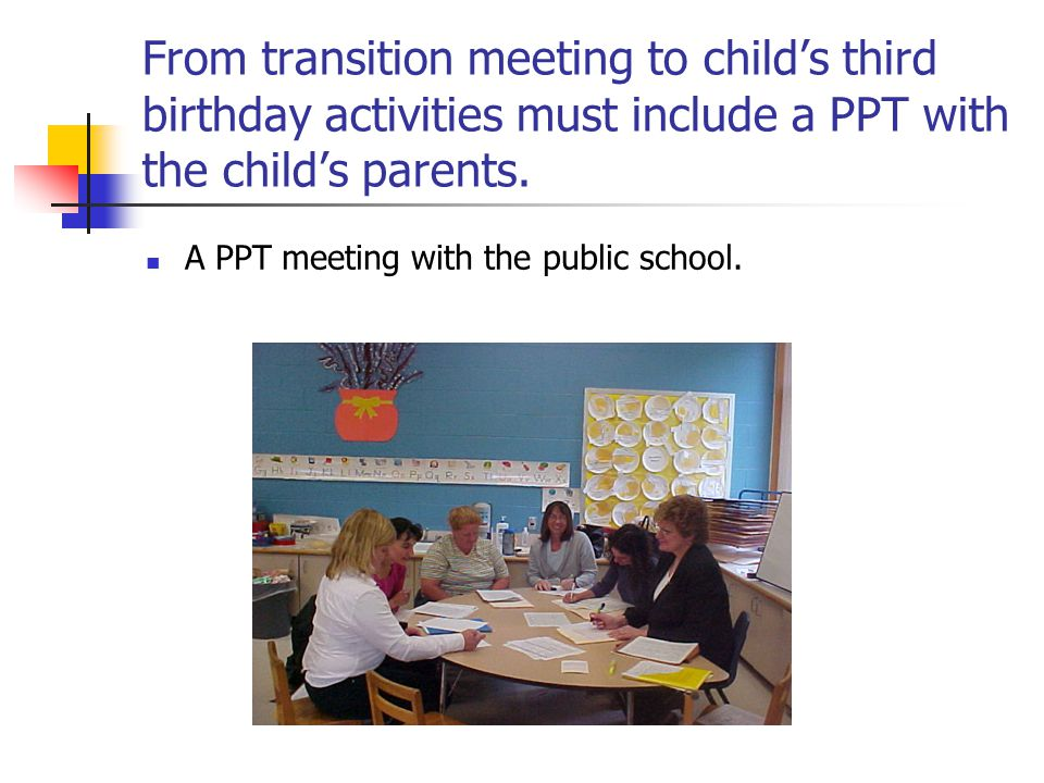 From transition meeting to child's third birthday activities must include a PPT with the child's parents. A PPT meeting with the public school.