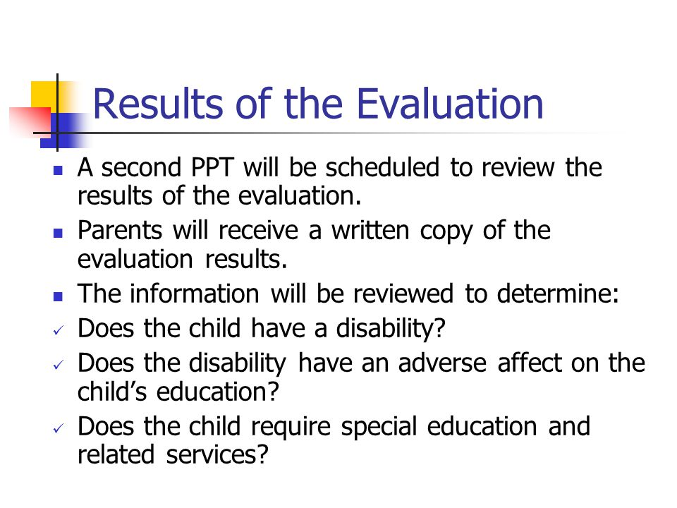 Results of the Evaluation A second PPT will be scheduled to review the results of the evaluation. Parents will receive a written copy of the evaluatio