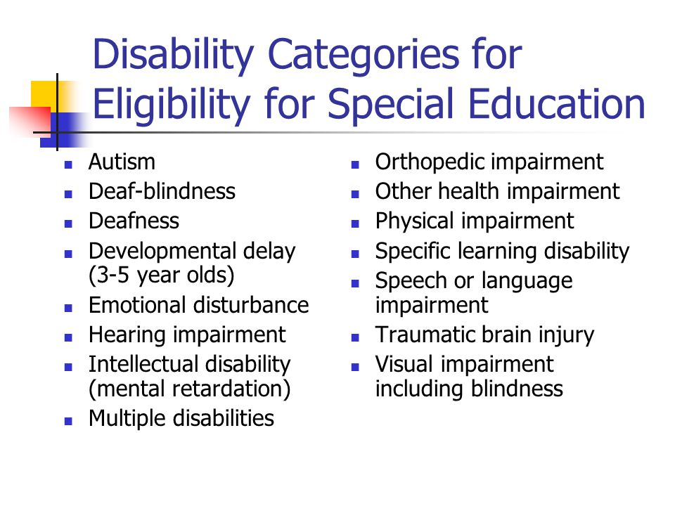 Disability Categories for Eligibility for Special Education Autism Deaf-blindness Deafness Developmental delay (3-5 year olds) Emotional disturbance H