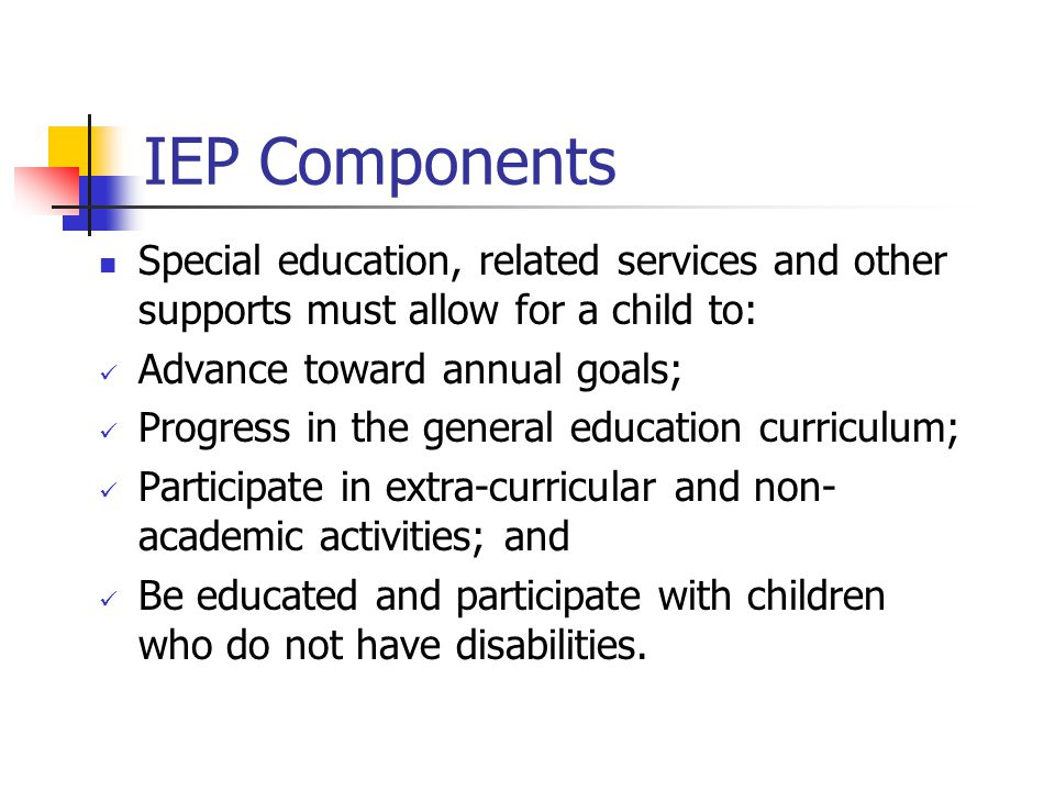 IEP Components Special education, related services and other supports must allow for a child to: Advance toward annual goals; Progress in the general