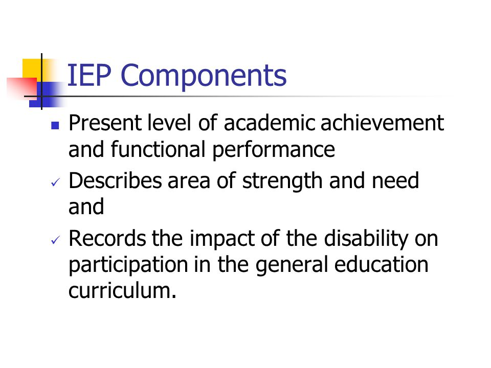 IEP Components Present level of academic achievement and functional performance Describes area of strength and need and Records the impact of the disa