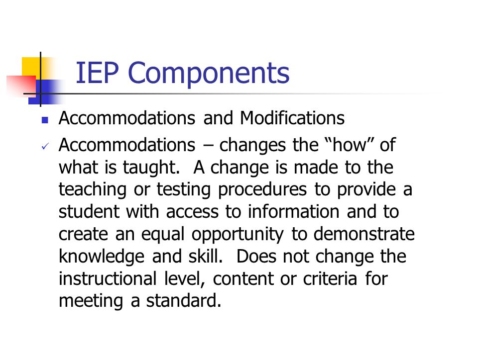 "IEP Components Accommodations and Modifications Accommodations – changes the ""how"" of what is taught. A change is made to the teaching or testing proc"