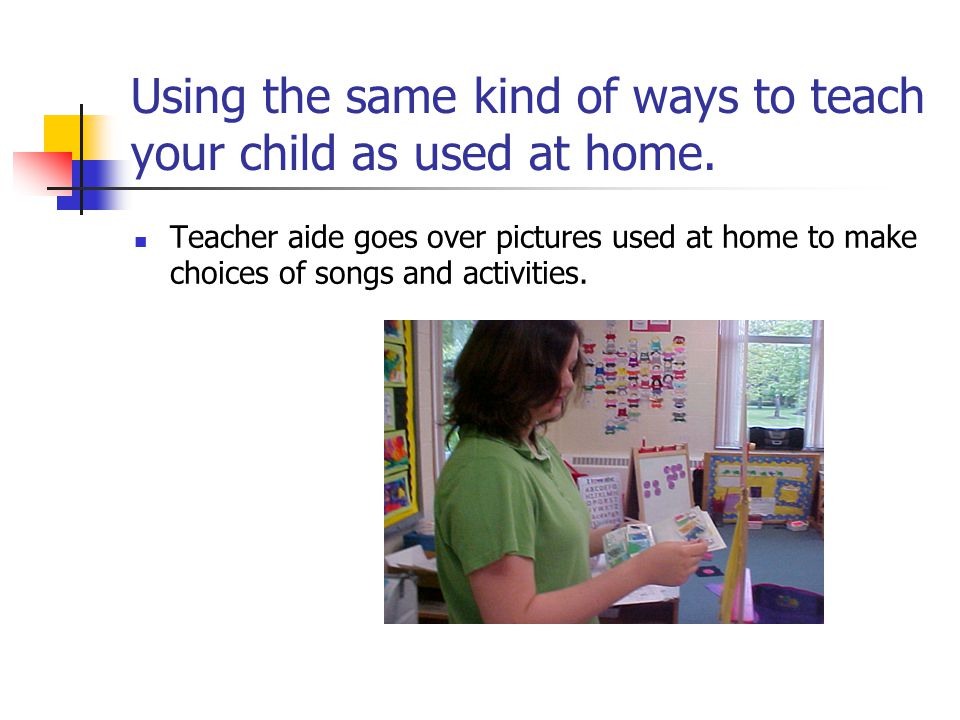 Using the same kind of ways to teach your child as used at home. Teacher aide goes over pictures used at home to make choices of songs and activities.