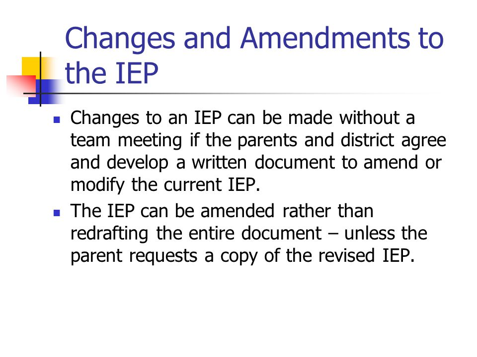 Changes and Amendments to the IEP Changes to an IEP can be made without a team meeting if the parents and district agree and develop a written documen