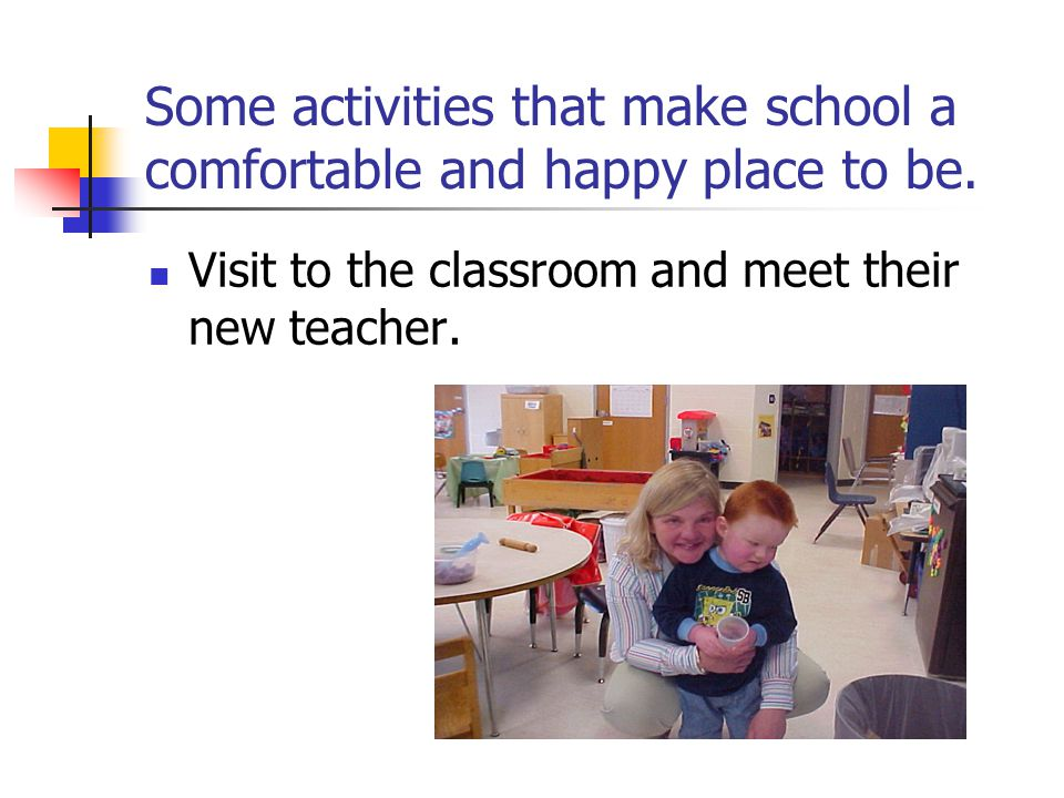 Some activities that make school a comfortable and happy place to be. Visit to the classroom and meet their new teacher.