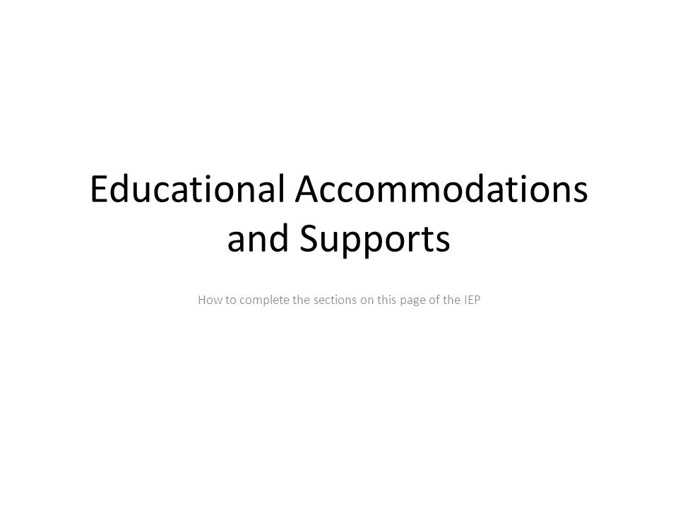 Educational Accommodations and Supports How to complete the sections on this page of the IEP