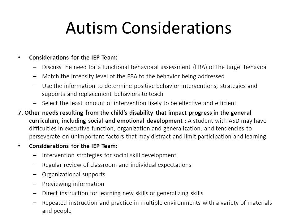 Autism Considerations Considerations for the IEP Team: – Discuss the need for a functional behavioral assessment (FBA) of the target behavior – Match the intensity level of the FBA to the behavior being addressed – Use the information to determine positive behavior interventions, strategies and supports and replacement behaviors to teach – Select the least amount of intervention likely to be effective and efficient 7.