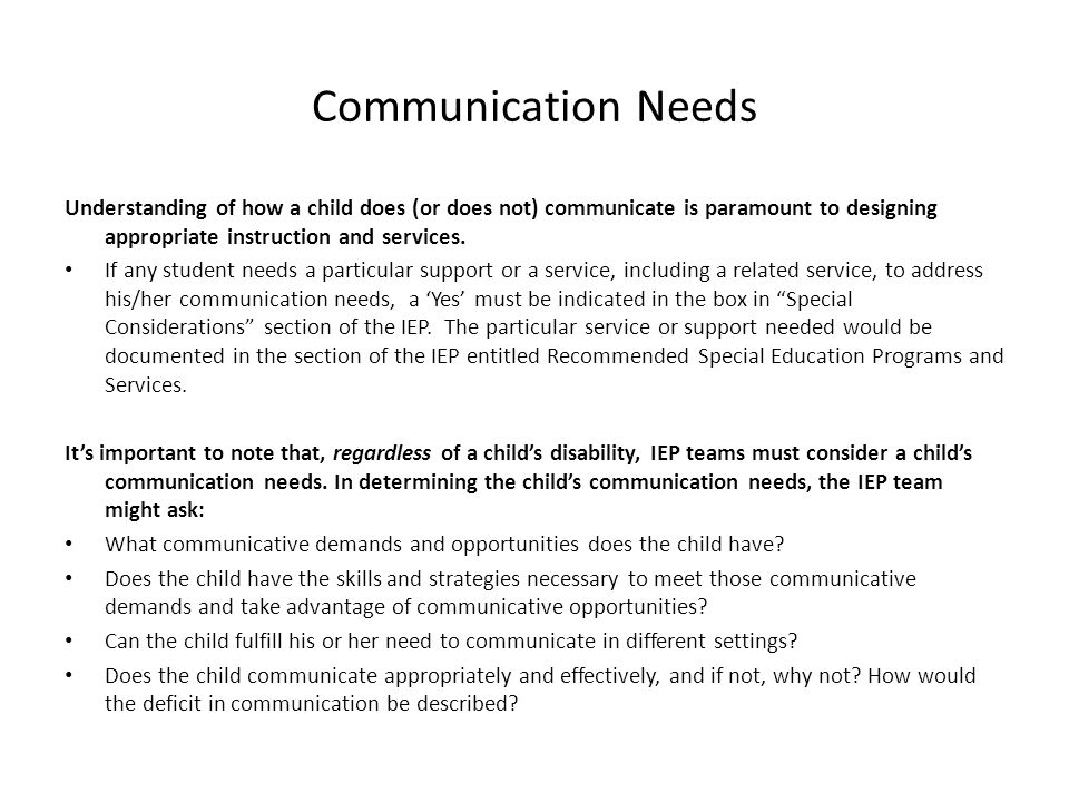 Communication Needs Understanding of how a child does (or does not) communicate is paramount to designing appropriate instruction and services.
