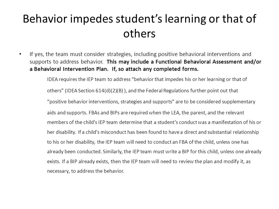 Behavior impedes student's learning or that of others If yes, the team must consider strategies, including positive behavioral interventions and supports to address behavior.