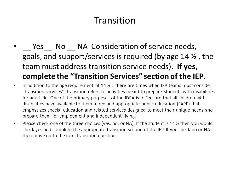 Transition __ Yes__ No __ NA Consideration of service needs, goals, and support/services is required (by age 14 ½, the team must address transition service needs).
