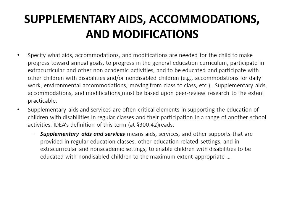 SUPPLEMENTARY AIDS, ACCOMMODATIONS, AND MODIFICATIONS Specify what aids, accommodations, and modifications are needed for the child to make progress toward annual goals, to progress in the general education curriculum, participate in extracurricular and other non-academic activities, and to be educated and participate with other children with disabilities and/or nondisabled children (e.g., accommodations for daily work, environmental accommodations, moving from class to class, etc.).