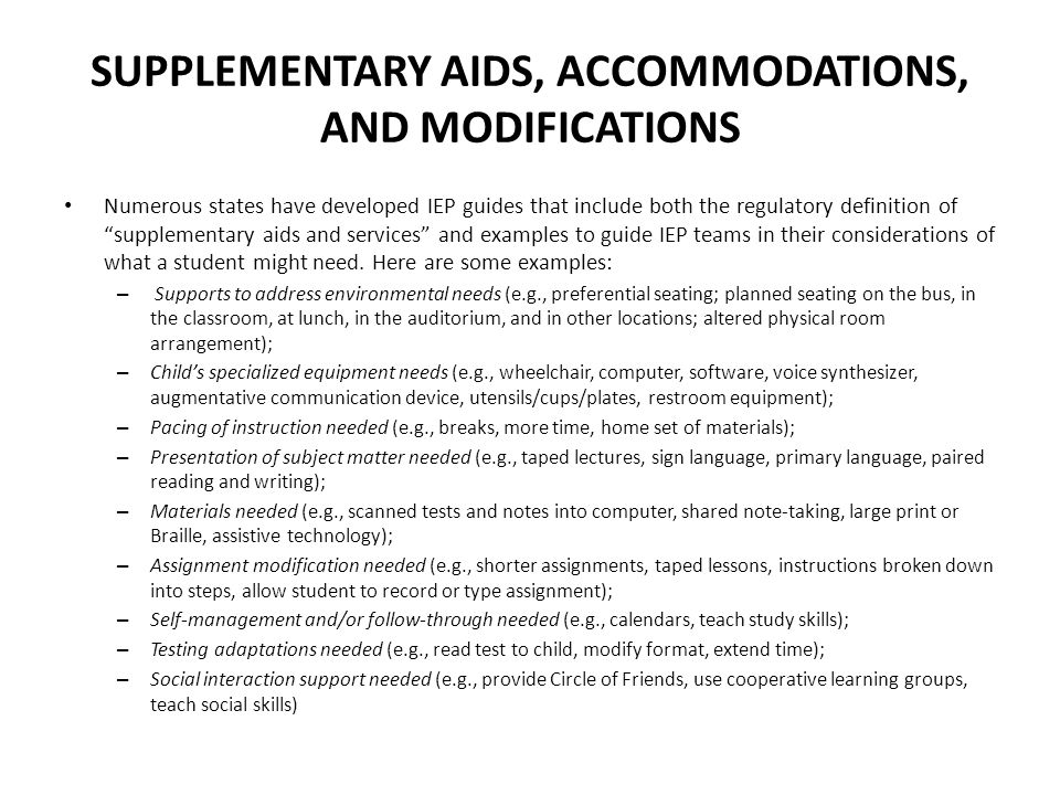 SUPPLEMENTARY AIDS, ACCOMMODATIONS, AND MODIFICATIONS Numerous states have developed IEP guides that include both the regulatory definition of supplementary aids and services and examples to guide IEP teams in their considerations of what a student might need.