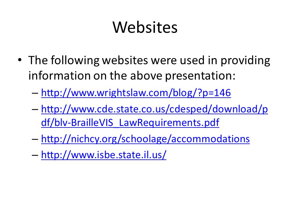 Websites The following websites were used in providing information on the above presentation: – http://www.wrightslaw.com/blog/ p=146 http://www.wrightslaw.com/blog/ p=146 – http://www.cde.state.co.us/cdesped/download/p df/blv-BrailleVIS_LawRequirements.pdf http://www.cde.state.co.us/cdesped/download/p df/blv-BrailleVIS_LawRequirements.pdf – http://nichcy.org/schoolage/accommodations http://nichcy.org/schoolage/accommodations – http://www.isbe.state.il.us/ http://www.isbe.state.il.us/