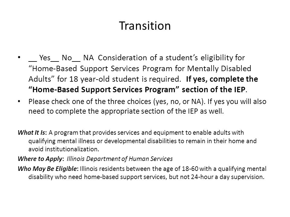 Transition __ Yes__ No__ NA Consideration of a student's eligibility for Home-Based Support Services Program for Mentally Disabled Adults for 18 year-old student is required.