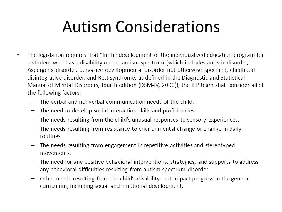 Autism Considerations The legislation requires that In the development of the individualized education program for a student who has a disability on the autism spectrum (which includes autistic disorder, Asperger's disorder, pervasive developmental disorder not otherwise specified, childhood disintegrative disorder, and Rett syndrome, as defined in the Diagnostic and Statistical Manual of Mental Disorders, fourth edition (DSM-IV, 2000)), the IEP team shall consider all of the following factors: – The verbal and nonverbal communication needs of the child.