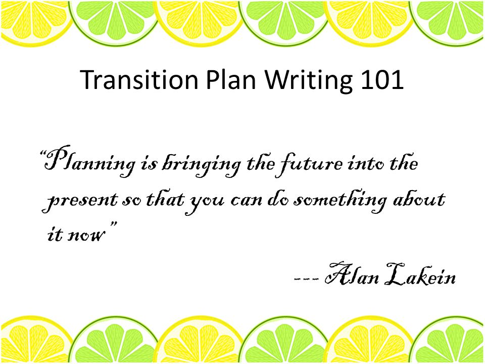 Transition Plan Writing 101 Planning is bringing the future into the present so that you can do something about it now --- Alan Lakein