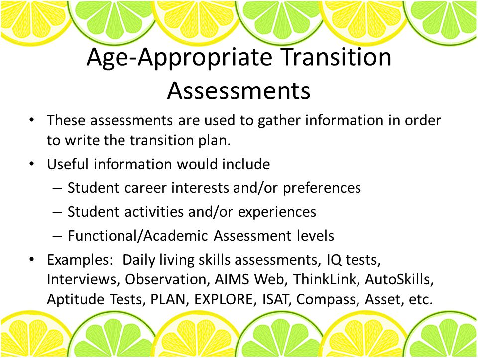 Age-Appropriate Transition Assessments These assessments are used to gather information in order to write the transition plan. Useful information woul