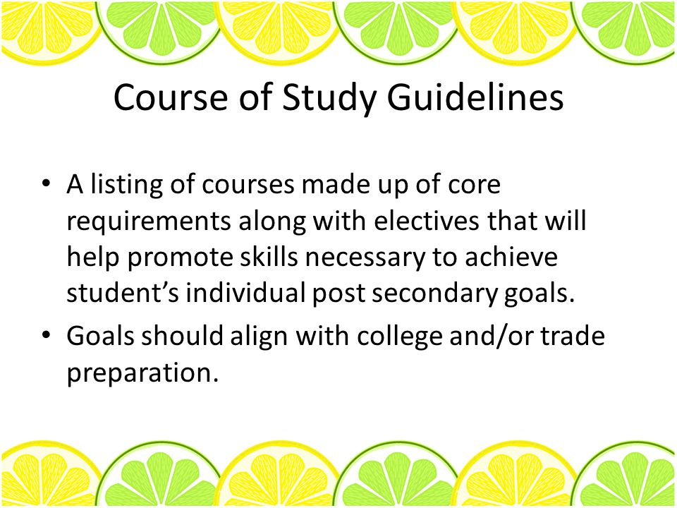 Course of Study Guidelines A listing of courses made up of core requirements along with electives that will help promote skills necessary to achieve s